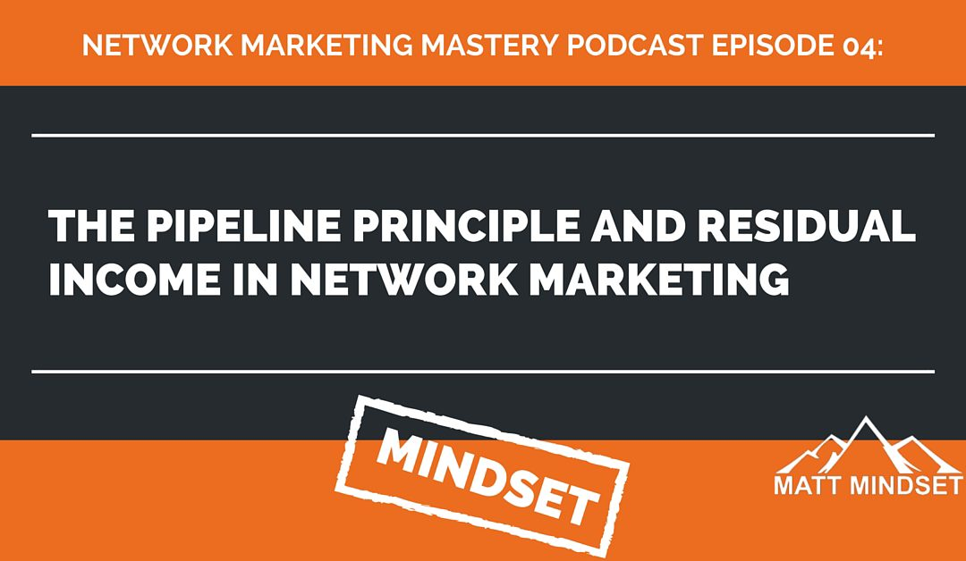 04: The Pipeline Principle and Residual Income in Network Marketing