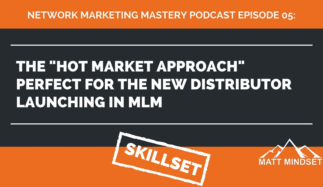 """05: The """"Hot Market Approach"""" Perfect For The New Distributor Launching in MLM"""