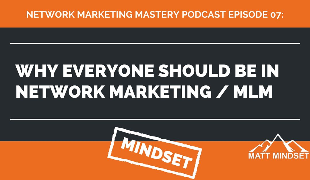 07: Why Everyone Should be in Network Marketing / MLM