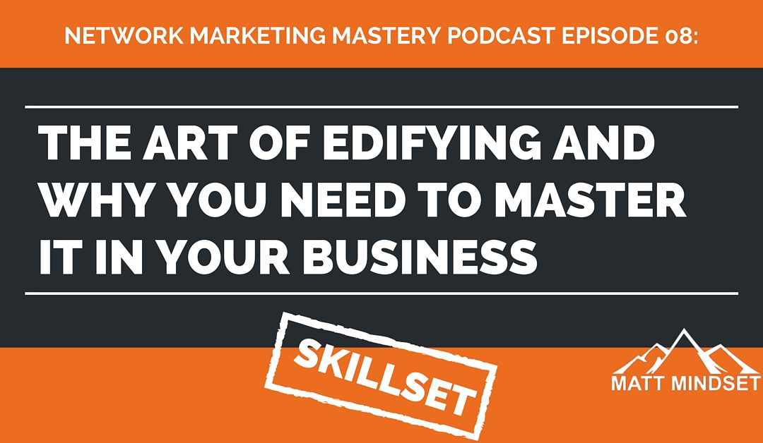 08: The Art of Edifying and Why You Need to Master it in Your Business