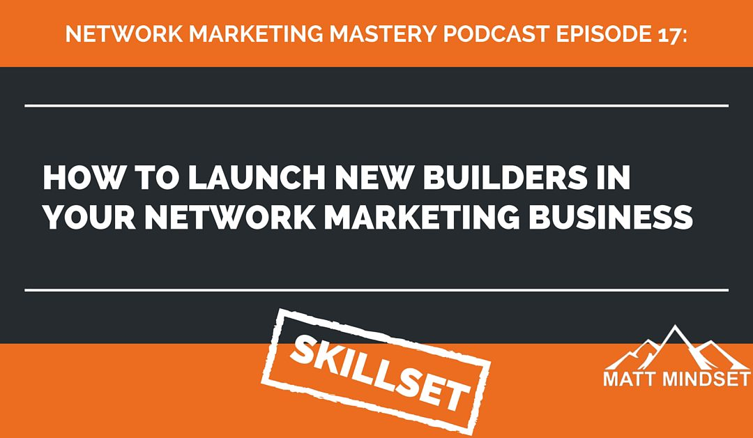 17: How to Launch New Builders in Your Network Marketing Business
