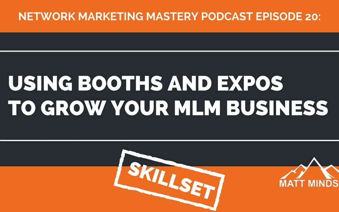 20: Using Booths and Expos to Grow Your MLM Business - Matt Mindset