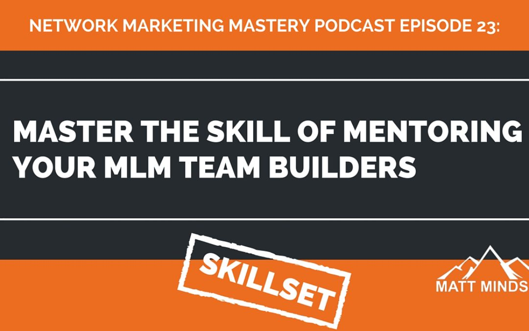 23: Master The Skill of Mentoring Your MLM Team Builders