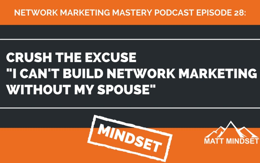 """28: Crush The Excuse """"I Can't Build Network Marketing Without My Spouse"""""""