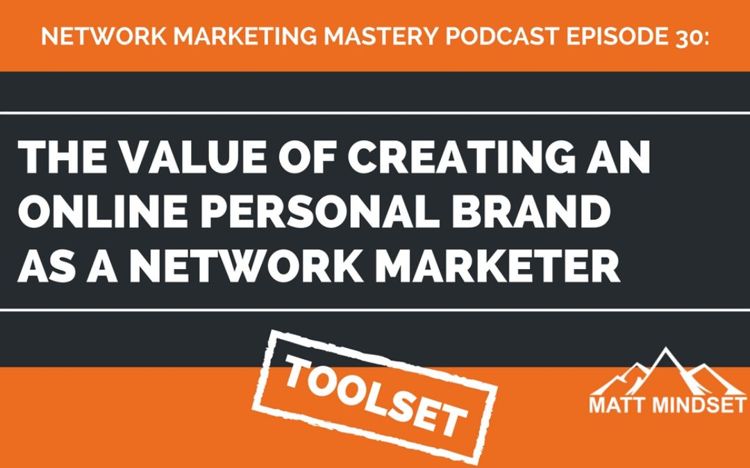 30: The Value of Creating an Online Personal Brand as a Network Marketer
