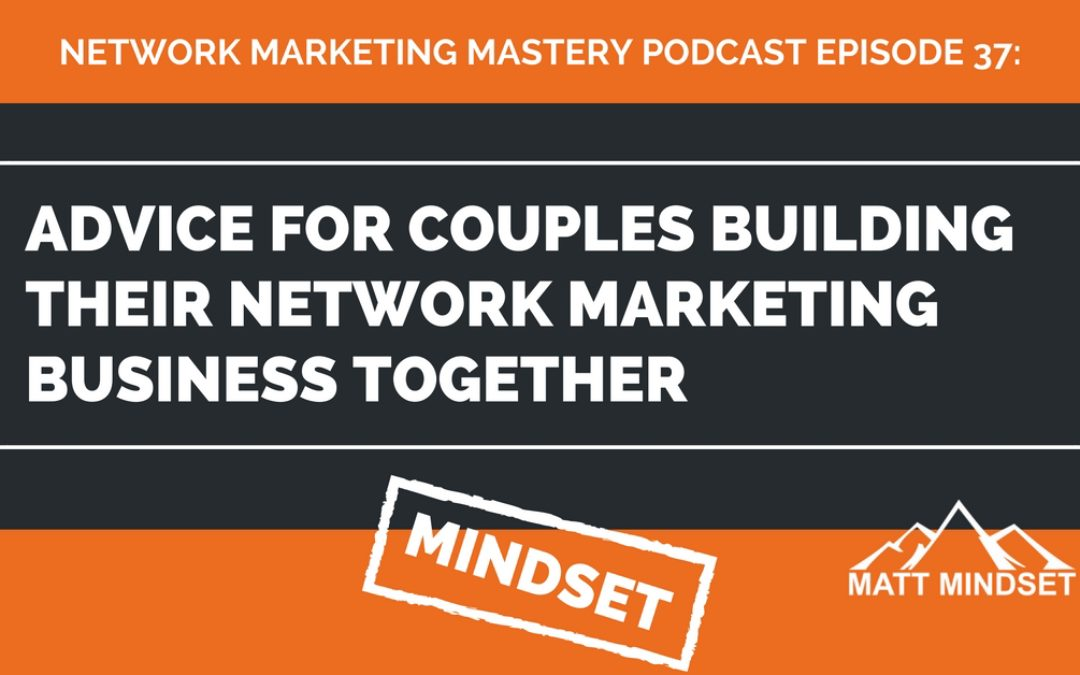 37: Advice For Couples Building Their Network Marketing Business Together