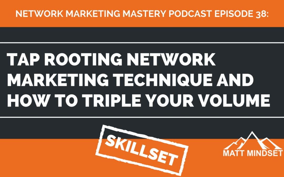 38: Tap Rooting Network Marketing Technique and How to Triple Your Volume