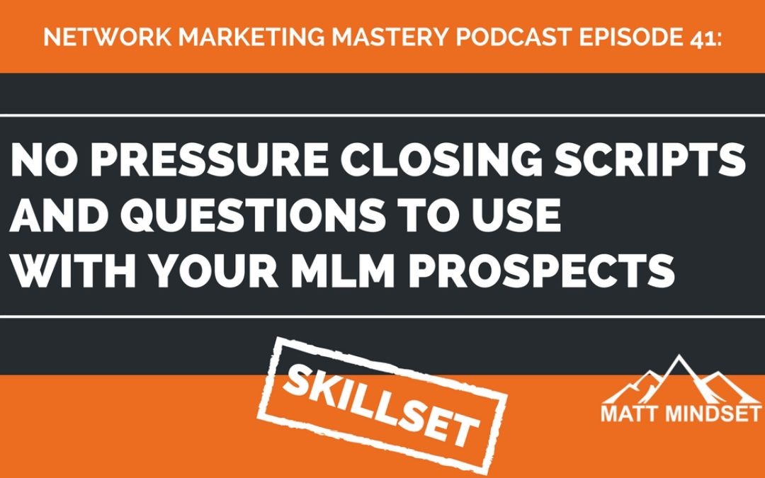 41: No Pressure Closing Scripts and Questions to Use With Your MLM Prospects