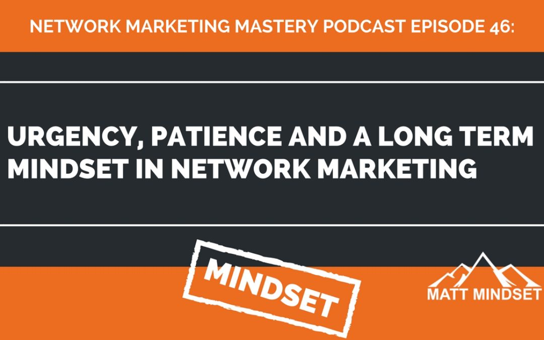 46: Urgency, Patience and a Long Term Mindset in Network Marketing