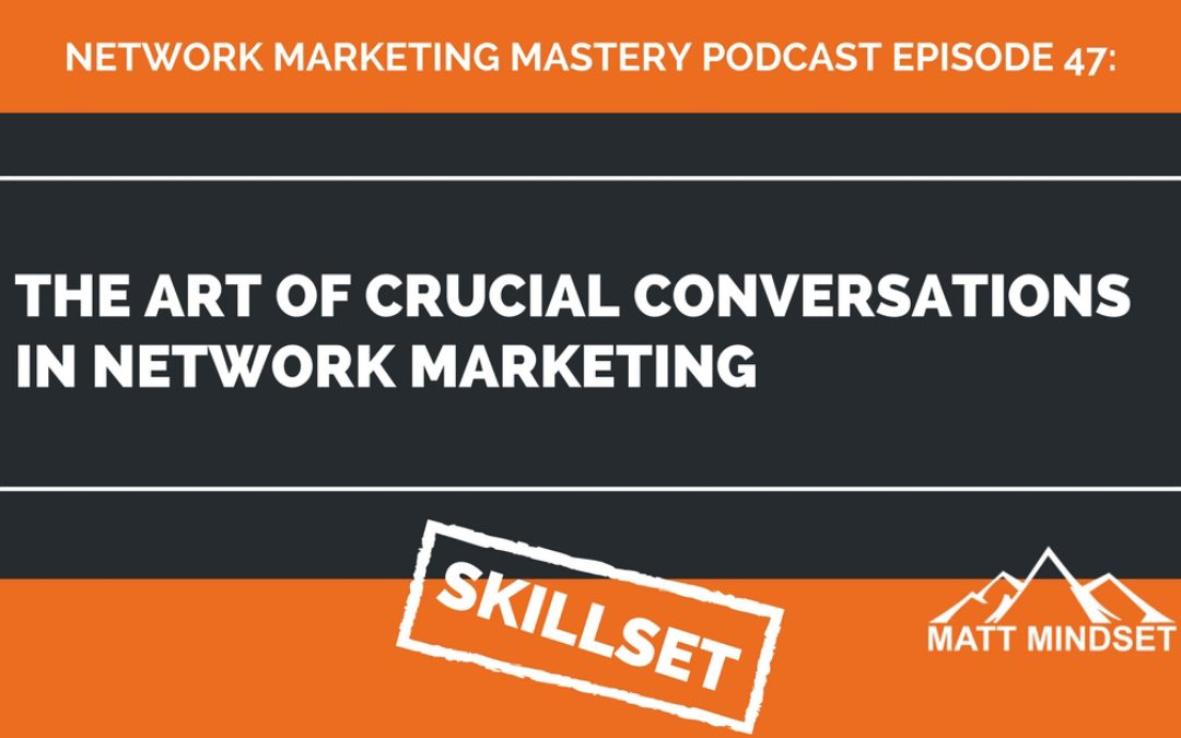 47: The Art of Crucial Conversations in Network Marketing