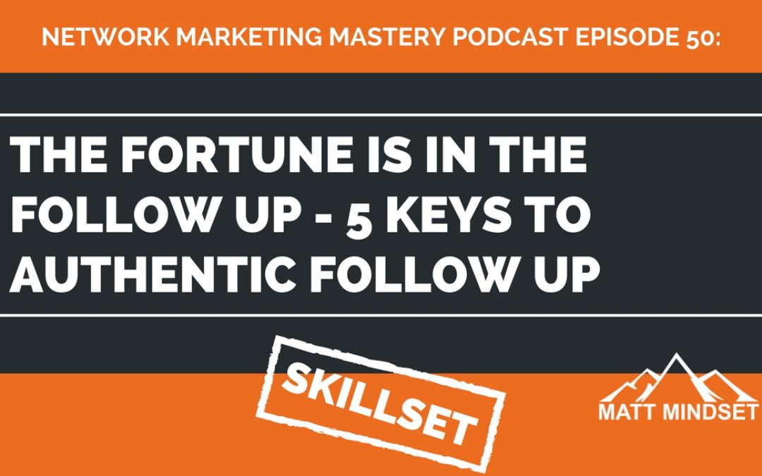 50: The Fortune is in the Follow Up – 5 Keys to Authentic Follow Up