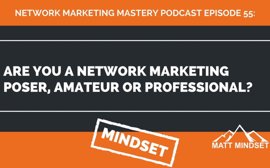 55: Are You a Network Marketing Poser, Amateur or Professional?