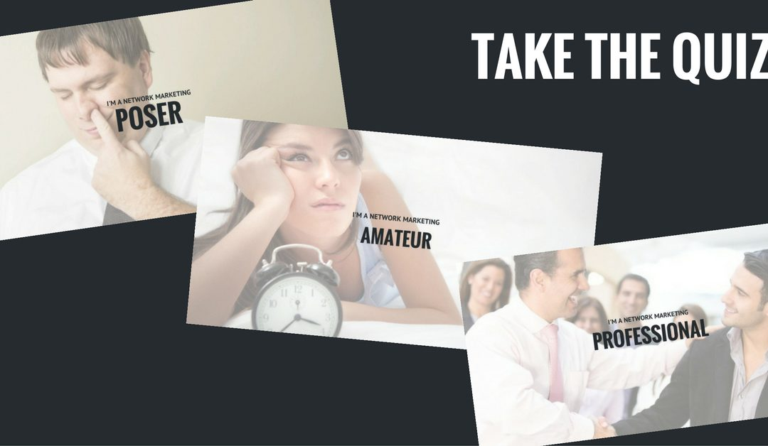 Are You a Network Marketing Poser, Amateur or Professional? – TAKE THE QUIZ!