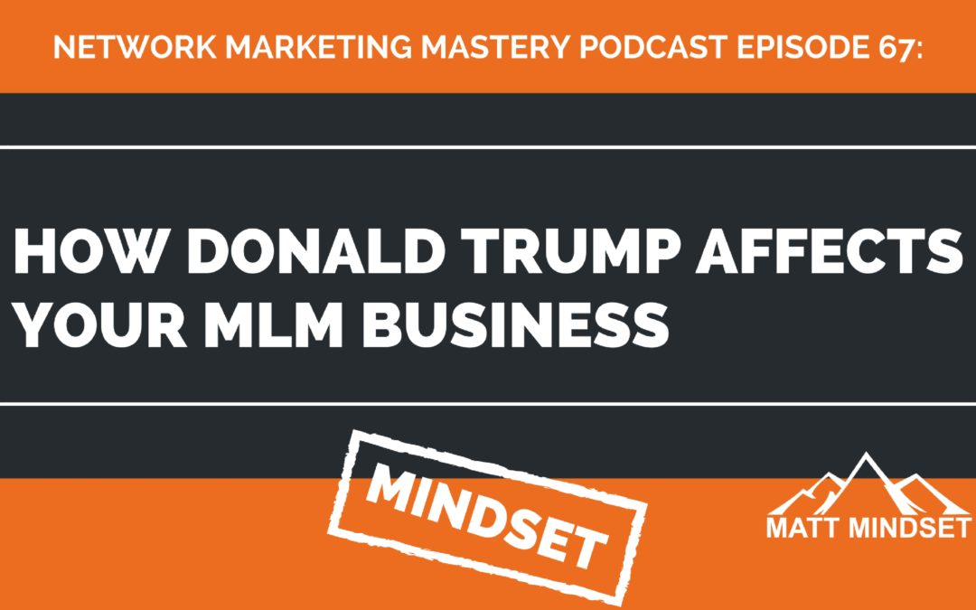 67: How Donald Trump Affects Your MLM Business