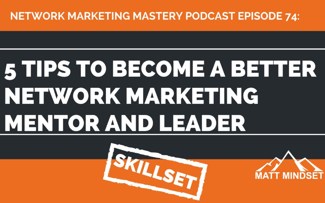 74: 5 Tips to Become a Better Network Marketing Mentor And Leader