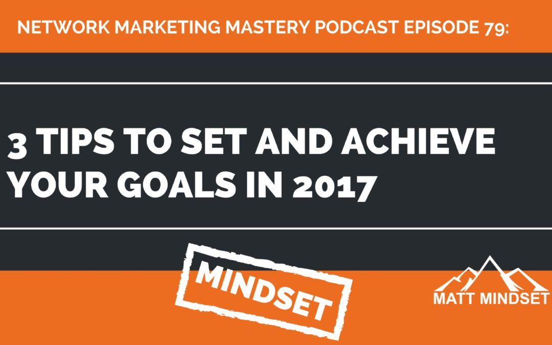 79: 3 Tips to Set and Achieve Your Goals in 2017