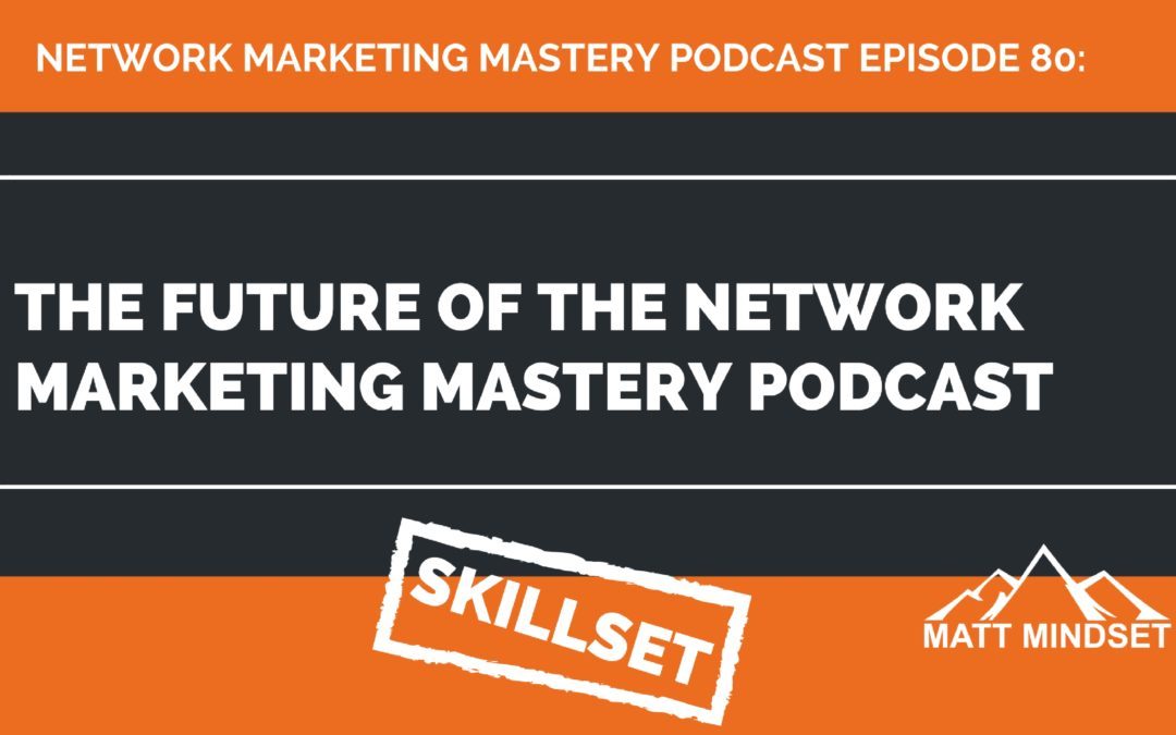 80: The Future of the Network Marketing Mastery Podcast