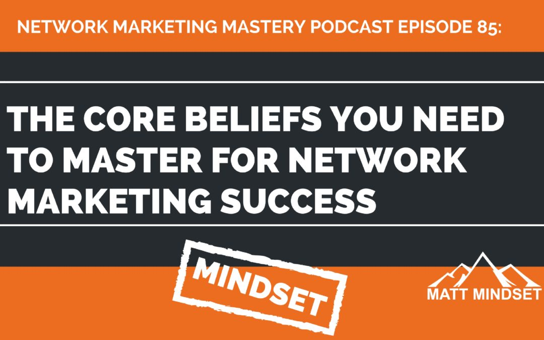 85: The Core Beliefs You Need to Master For Network Marketing Success