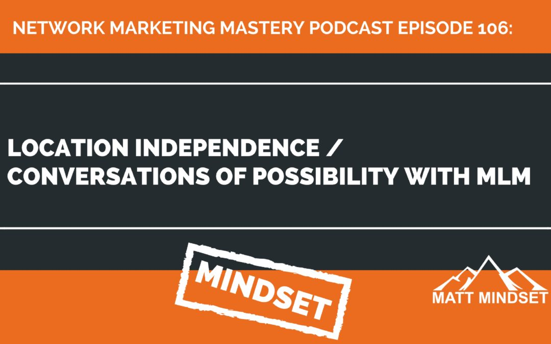 106: Location Independence / Conversations of Possibility With MLM