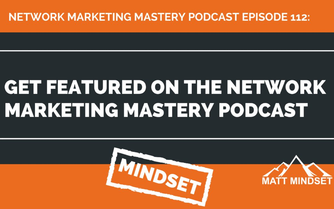 112: Get featured on the Network Marketing Mastery Podcast