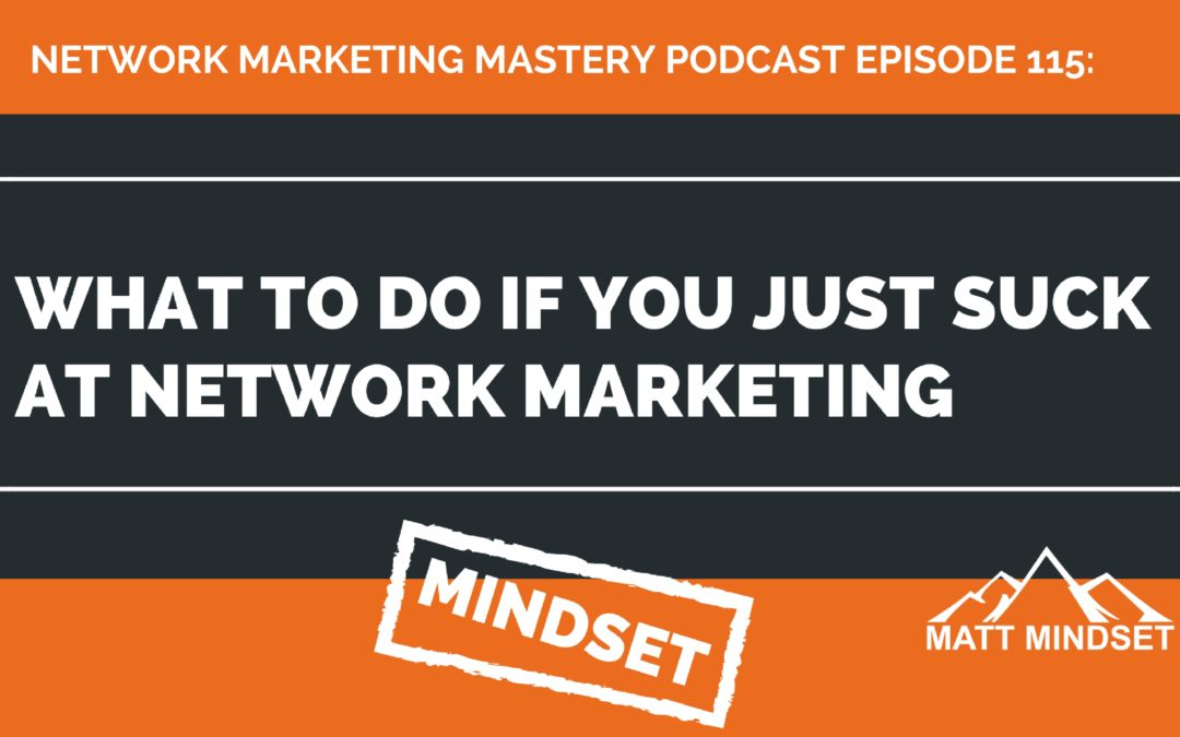 115: What to do if You Just Suck at Network Marketing