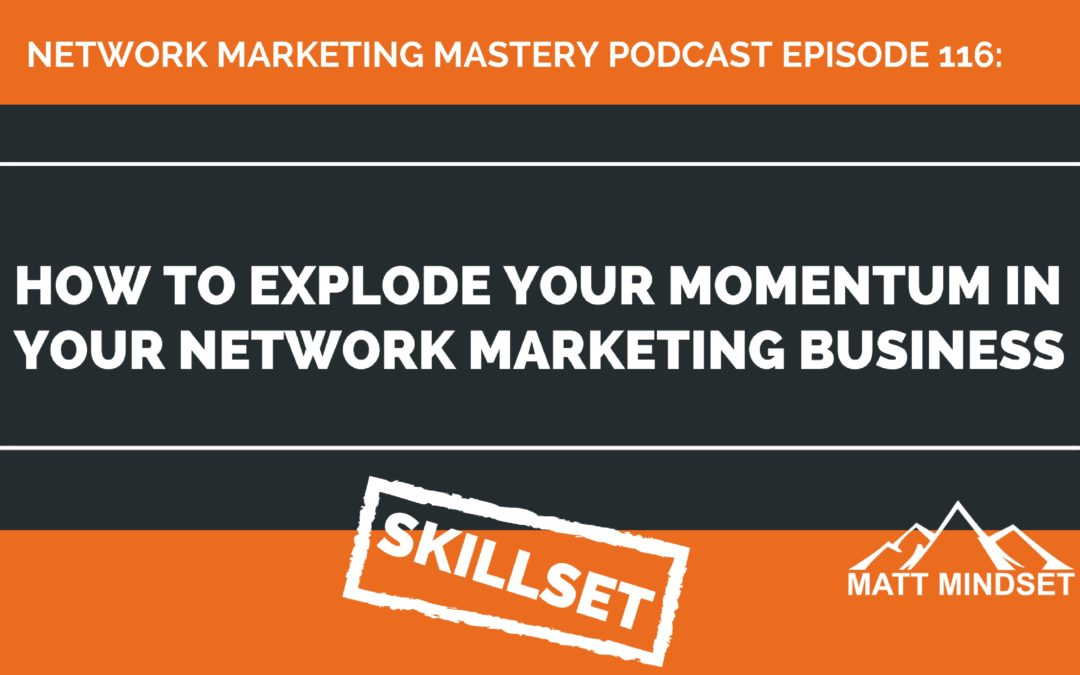 116: How to Explode Your Momentum in Your Network Marketing Business