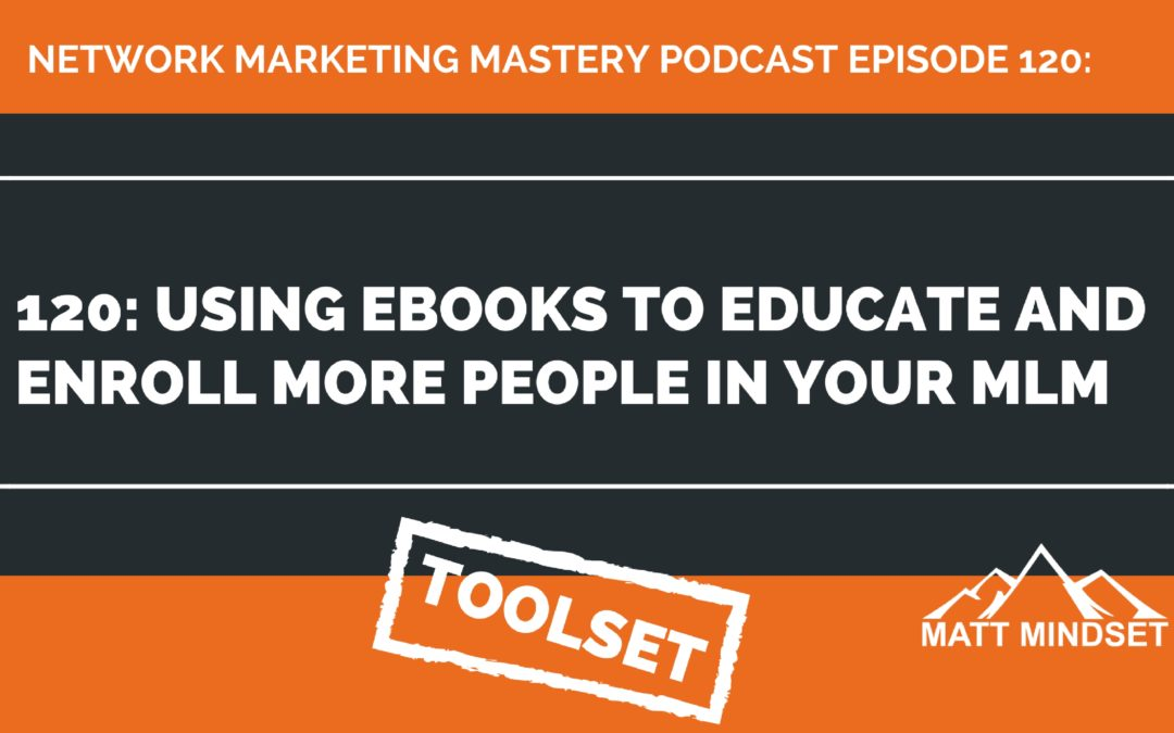 120: Using Ebooks to Educate and Enroll More People In Your MLM
