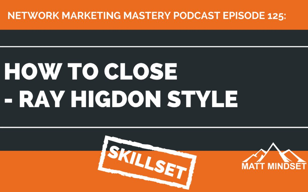 125: How to Close – Ray Higdon Style