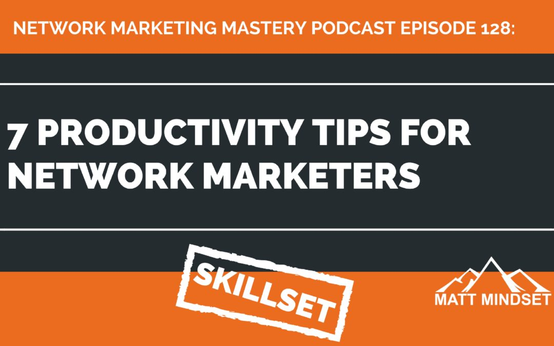 128: 7 Productivity Tips For Network Marketers