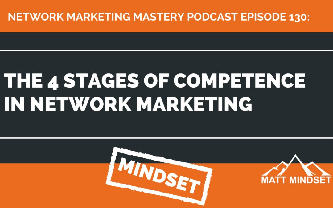 130:  The 4 Stages of Competence in Network Marketing