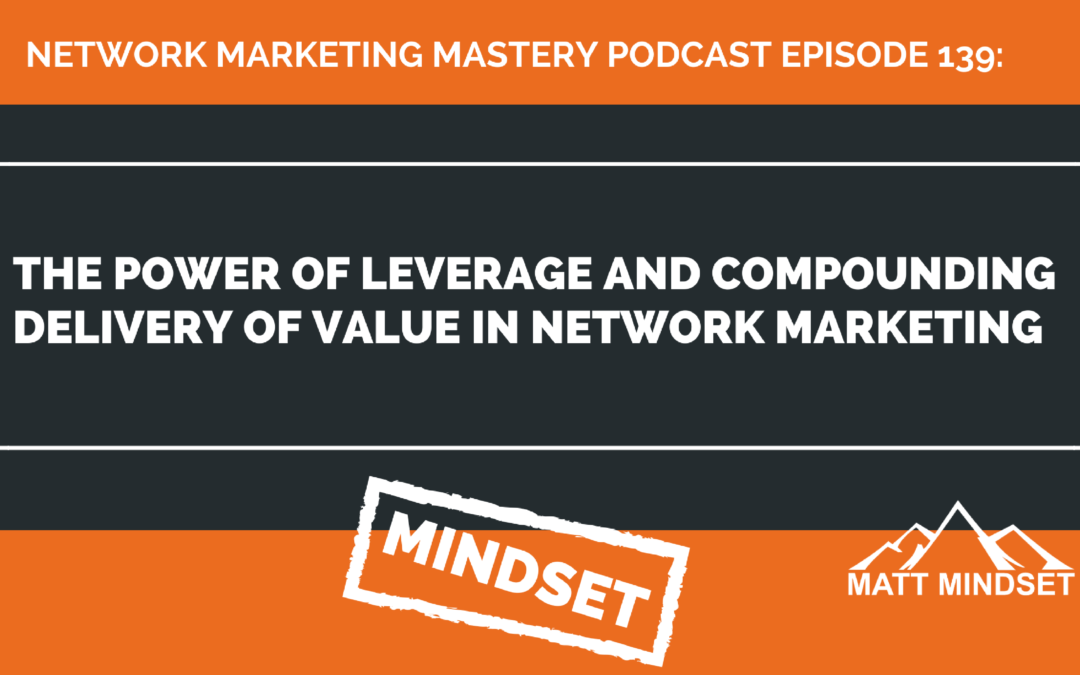 139: The Power of Leverage and Compounding Delivery of Value in Network Marketing