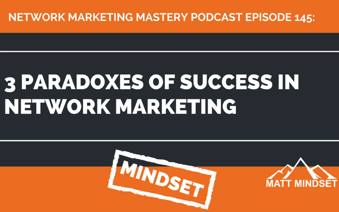 145: 3 Paradoxes of Success in Network Marketing