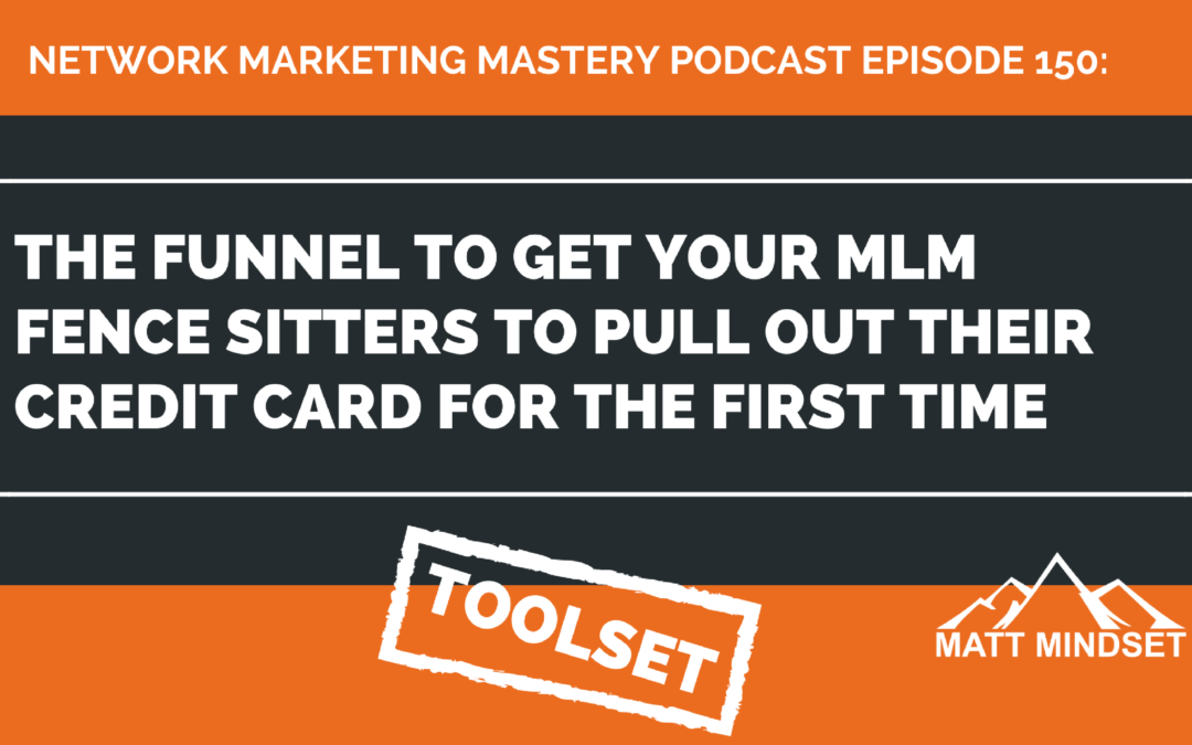 150: The Funnel To Get Your MLM Fence Sitters To Pull Out Their Credit Card For The First Time