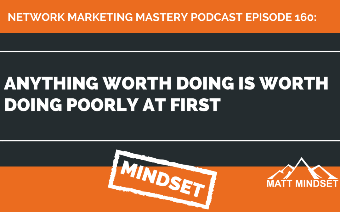 160: Anything Worth Doing Is Worth Doing Poorly At First