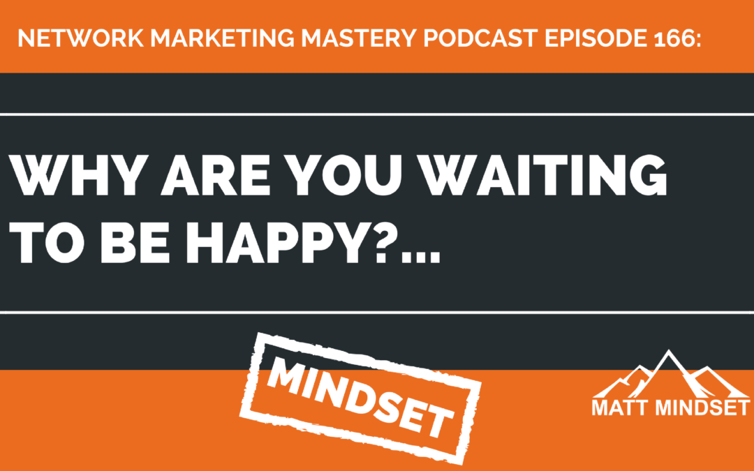 166: Why are you waiting to be happy?…