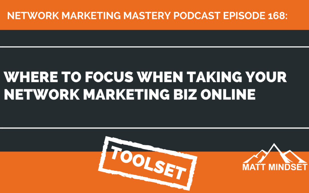 168: Where to Focus When Taking Your Network Marketing Biz Online