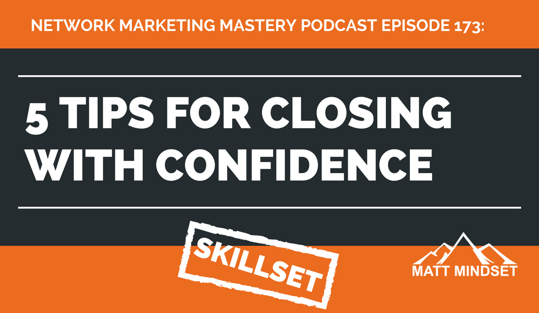173: 5 Tips For Closing With Confidence